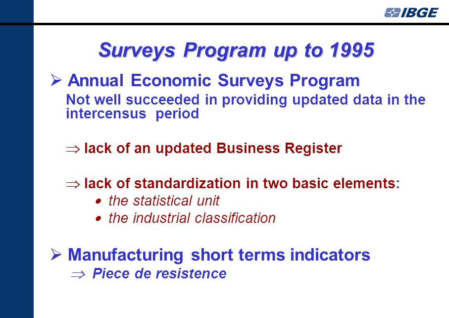 Surveys Program up to 1995 Annual Economic Surveys Program Not well succeeded in providing updated data in the intercensus period lack of an updated Business Register lack of standardization in two basic elements: the statistical unit the industrial classification Manufacturing short terms indicators Piece de resistence