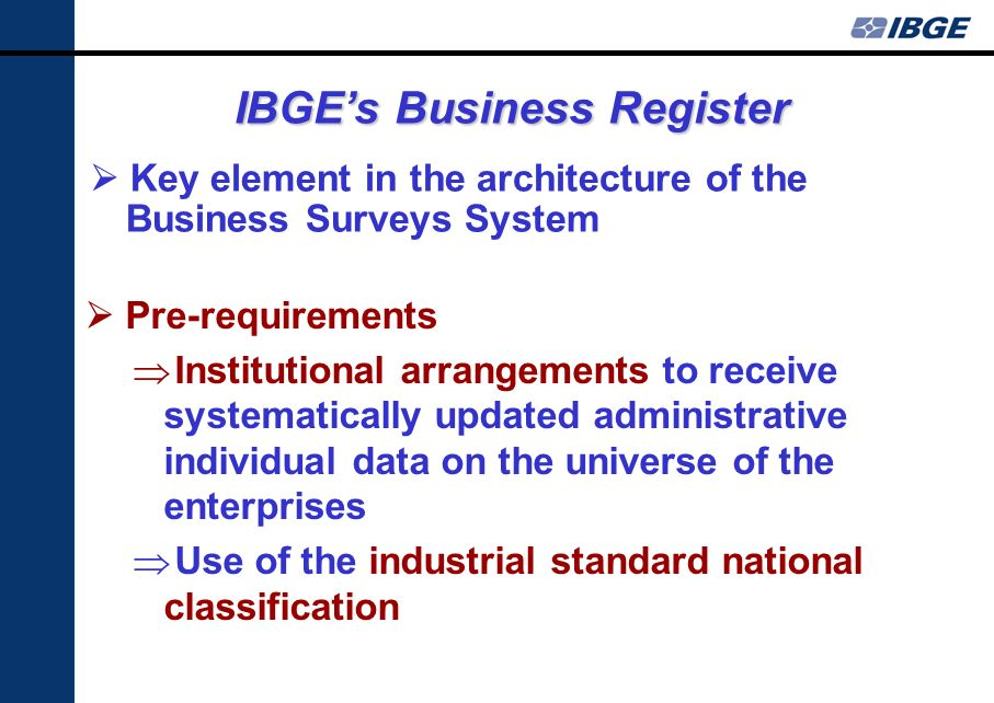 Key element in the architecture of the Business Surveys System IBGEs Business Register Pre-requirements Institutional arrangements to receive systematically updated administrative individual data on the universe of the enterprises Use of the industrial standard national classification