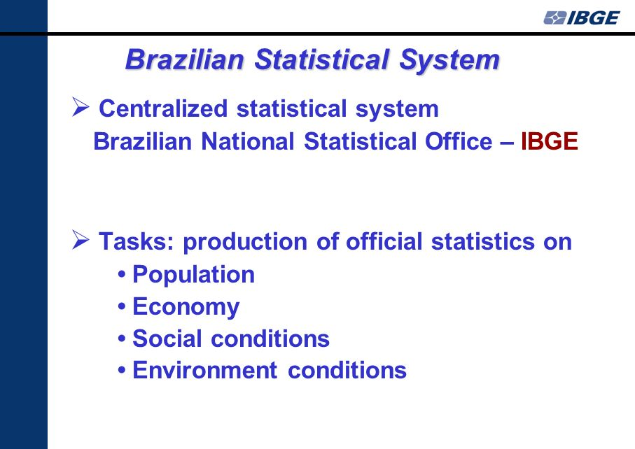 Brazilian Statistical System Centralized statistical system Brazilian National Statistical Office – IBGE Tasks: production of official statistics on Population Economy Social conditions Environment conditions