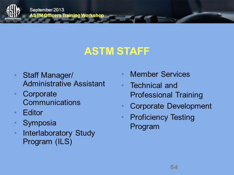 September 2013 ASTM Officers Training Workshop September 2013 ASTM Officers Training Workshop ASTM STAFF Staff Manager/ Administrative Assistant Corporate Communications Editor Symposia Interlaboratory Study Program (ILS) Member Services Technical and Professional Training Corporate Development Proficiency Testing Program 54