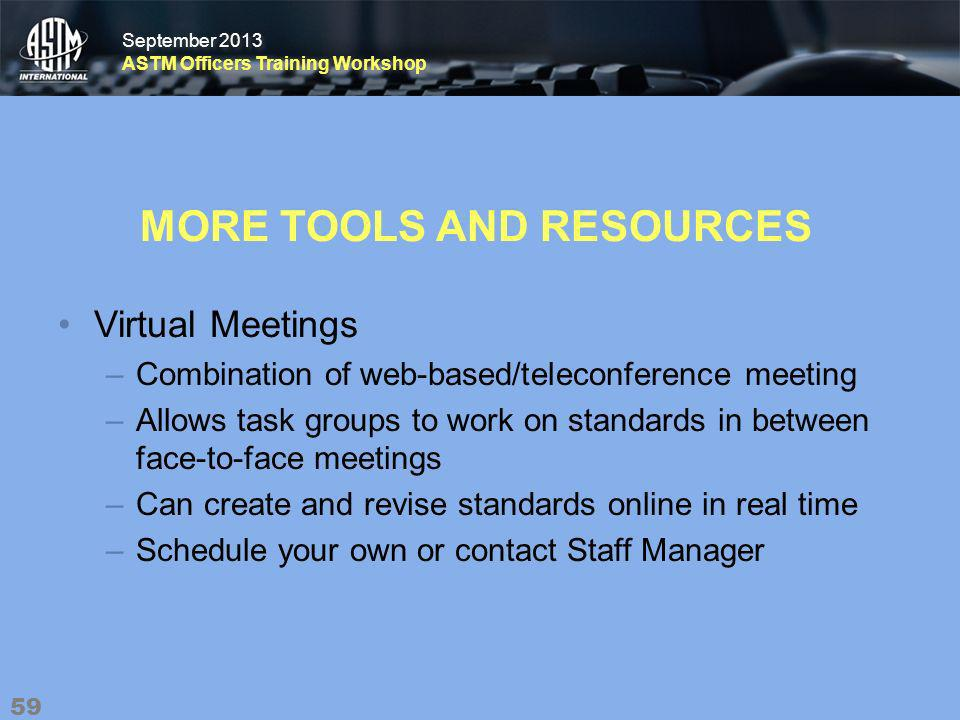 September 2013 ASTM Officers Training Workshop September 2013 ASTM Officers Training Workshop MORE TOOLS AND RESOURCES Virtual Meetings –Combination of web-based/teleconference meeting –Allows task groups to work on standards in between face-to-face meetings –Can create and revise standards online in real time –Schedule your own or contact Staff Manager 59