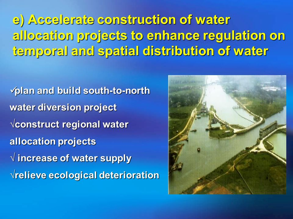 e) Accelerate construction of water allocation projects to enhance regulation on temporal and spatial distribution of water plan and build south-to-north water diversion project construct regional water allocation projects increase of water supply relieve ecological deterioration plan and build south-to-north water diversion project construct regional water allocation projects increase of water supply relieve ecological deterioration