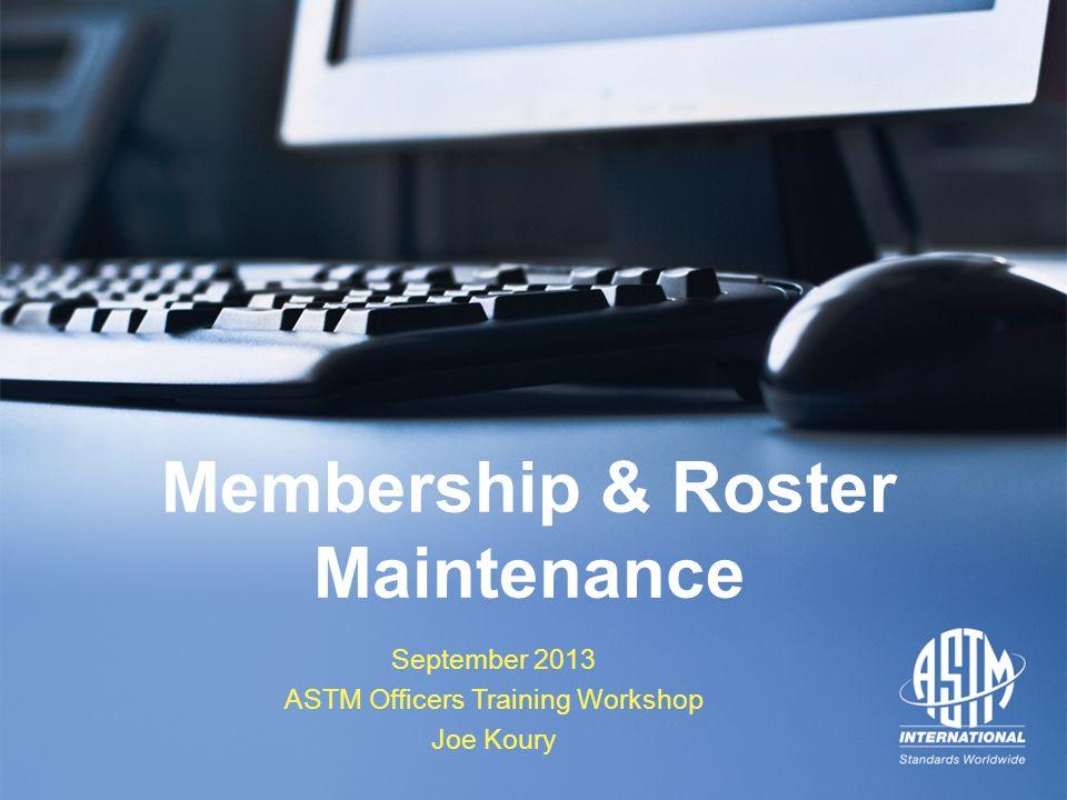 September 2013 ASTM Officers Training Workshop September 2013 ASTM Officers Training Workshop Membership & Roster Maintenance September 2013 ASTM Offi