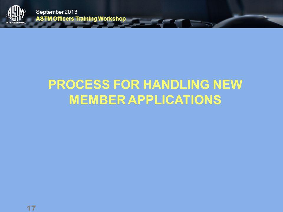 September 2013 ASTM Officers Training Workshop September 2013 ASTM Officers Training Workshop PROCESS FOR HANDLING NEW MEMBER APPLICATIONS 17