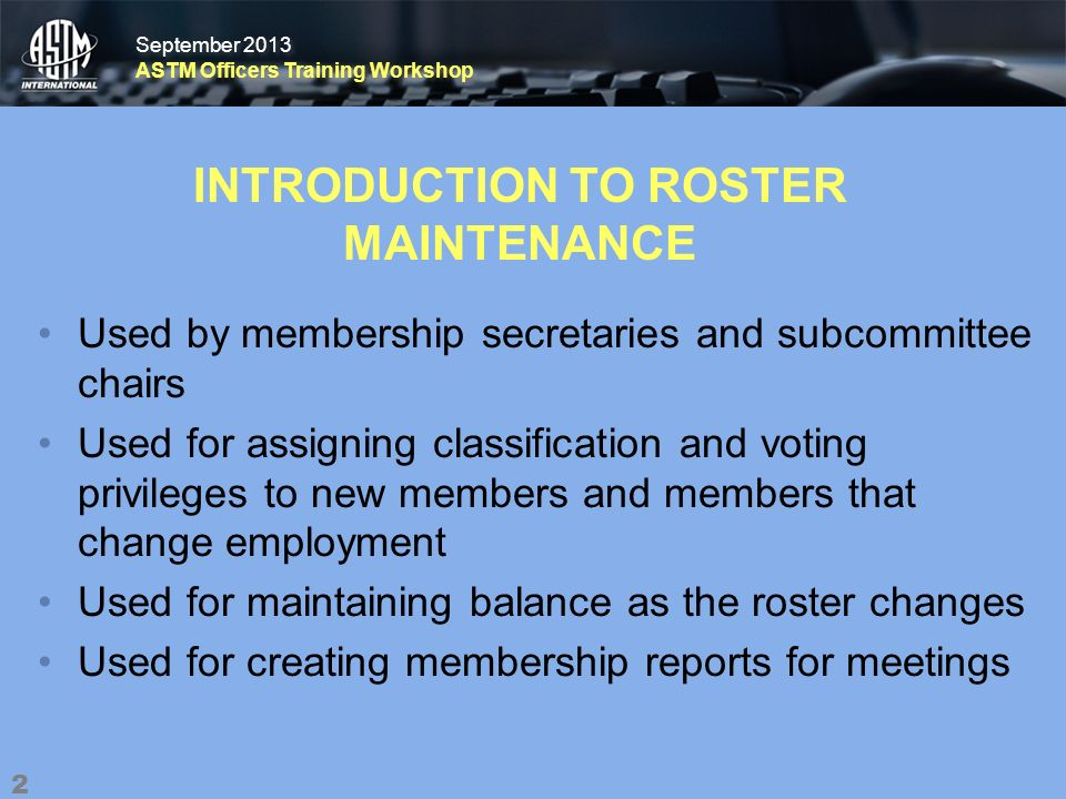 September 2013 ASTM Officers Training Workshop September 2013 ASTM Officers Training Workshop INTRODUCTION TO ROSTER MAINTENANCE Used by membership secretaries and subcommittee chairs Used for assigning classification and voting privileges to new members and members that change employment Used for maintaining balance as the roster changes Used for creating membership reports for meetings 2