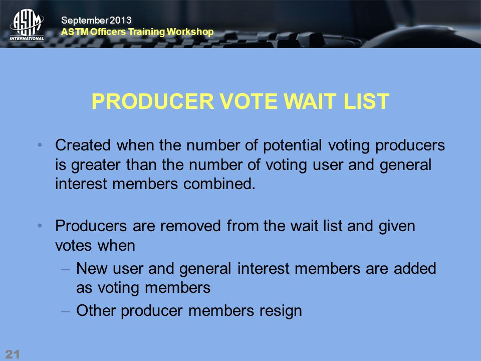 September 2013 ASTM Officers Training Workshop September 2013 ASTM Officers Training Workshop PRODUCER VOTE WAIT LIST Created when the number of potential voting producers is greater than the number of voting user and general interest members combined.