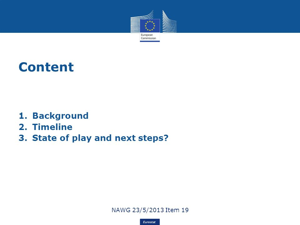 Eurostat Content 1.Background 2.Timeline 3.State of play and next steps? NAWG 23/5/2013 Item 19