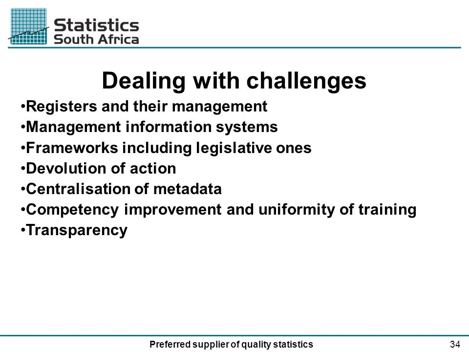 34Preferred supplier of quality statistics Dealing with challenges Registers and their management Management information systems Frameworks including legislative ones Devolution of action Centralisation of metadata Competency improvement and uniformity of training Transparency