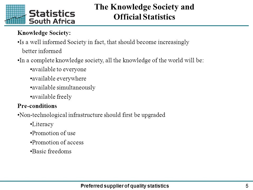6Preferred supplier of quality statistics Forms of Knowledge Knowledge as information Semantic form and irrespective of empirical validity or pragmatic relevance Knowledge as understanding Scientific knowledge as opposed to trivia in entertainment even amateur epistemology & public relations maneuvers Knowledge as insight, competence and authority selected, activated and applied: implying applying specific rules of preference and creating added value (Bhor & Einstein)