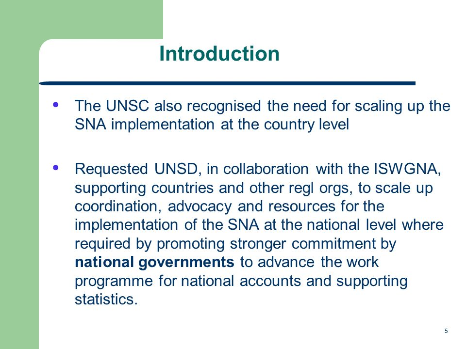 5 Introduction The UNSC also recognised the need for scaling up the SNA implementation at the country level Requested UNSD, in collaboration with the ISWGNA, supporting countries and other regl orgs, to scale up coordination, advocacy and resources for the implementation of the SNA at the national level where required by promoting stronger commitment by national governments to advance the work programme for national accounts and supporting statistics.