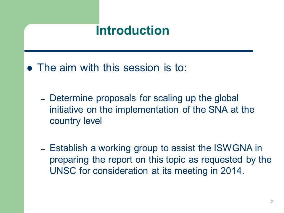 7 Introduction The aim with this session is to: – Determine proposals for scaling up the global initiative on the implementation of the SNA at the country level – Establish a working group to assist the ISWGNA in preparing the report on this topic as requested by the UNSC for consideration at its meeting in 2014.