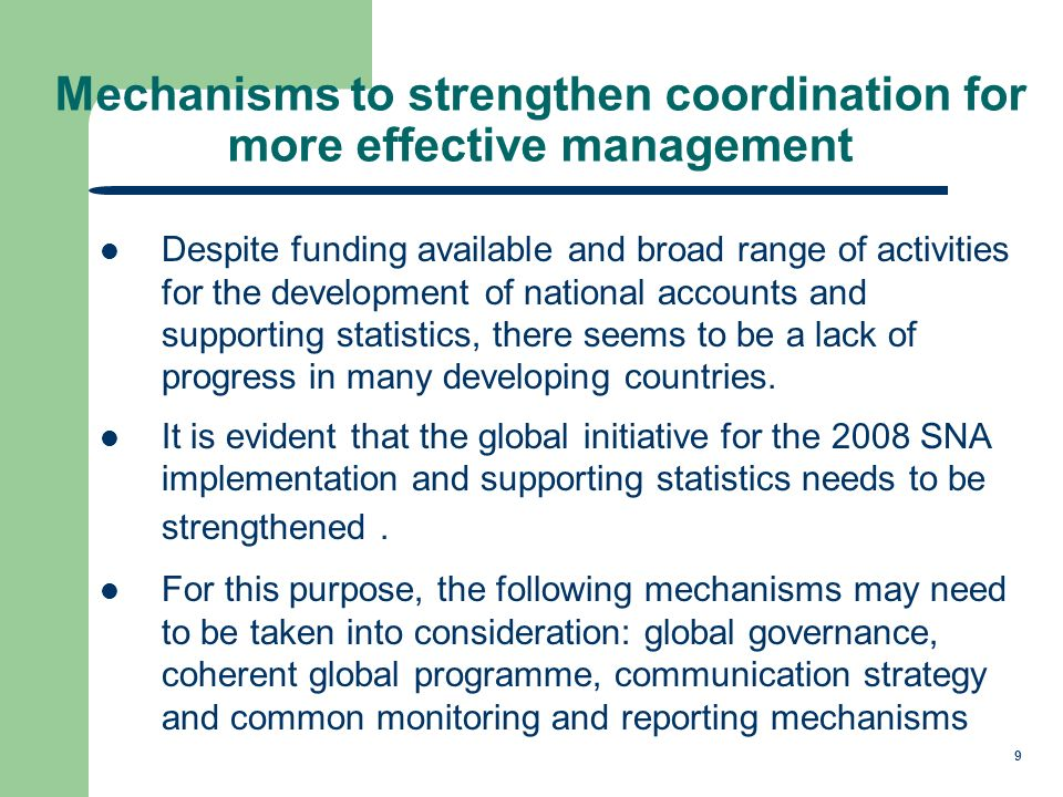 9 Mechanisms to strengthen coordination for more effective management Despite funding available and broad range of activities for the development of national accounts and supporting statistics, there seems to be a lack of progress in many developing countries.