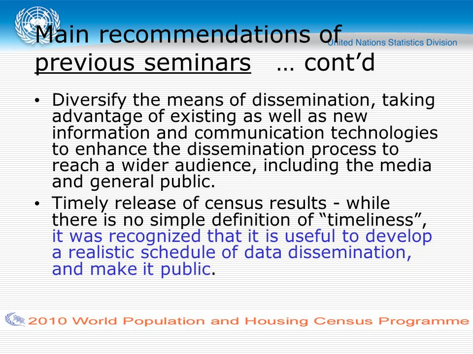 Main recommendations of previous seminars … contd Diversify the means of dissemination, taking advantage of existing as well as new information and communication technologies to enhance the dissemination process to reach a wider audience, including the media and general public.
