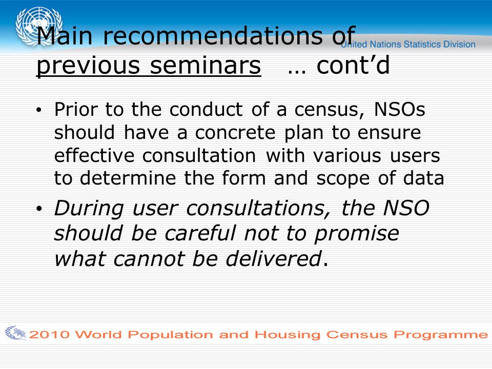 Main recommendations of previous seminars … contd Prior to the conduct of a census, NSOs should have a concrete plan to ensure effective consultation with various users to determine the form and scope of data During user consultations, the NSO should be careful not to promise what cannot be delivered.
