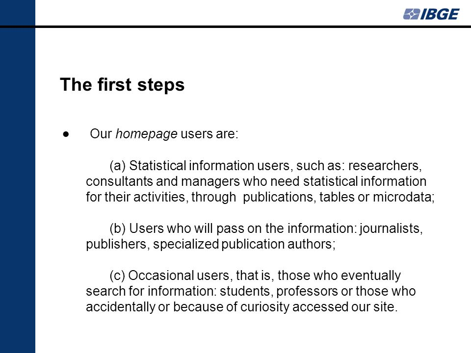 The first steps Our homepage users are: (a) Statistical information users, such as: researchers, consultants and managers who need statistical information for their activities, through publications, tables or microdata; (b) Users who will pass on the information: journalists, publishers, specialized publication authors; (c) Occasional users, that is, those who eventually search for information: students, professors or those who accidentally or because of curiosity accessed our site.