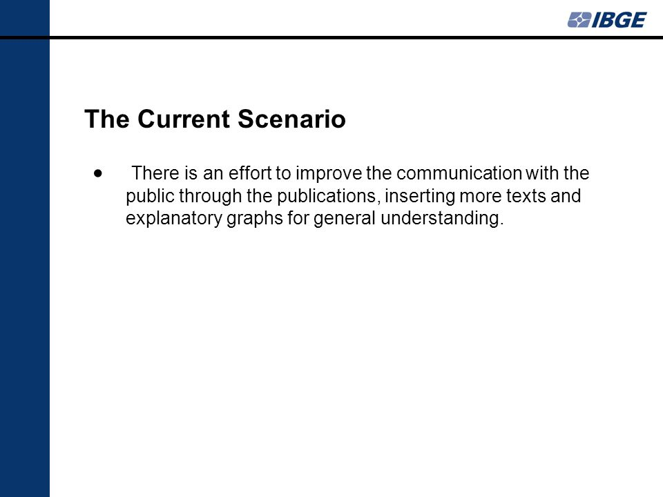 The Current Scenario There is an effort to improve the communication with the public through the publications, inserting more texts and explanatory graphs for general understanding.