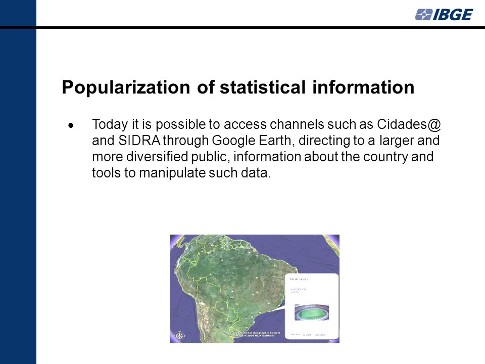 Popularization of statistical information Today it is possible to access channels such as Cidades@ and SIDRA through Google Earth, directing to a larger and more diversified public, information about the country and tools to manipulate such data.