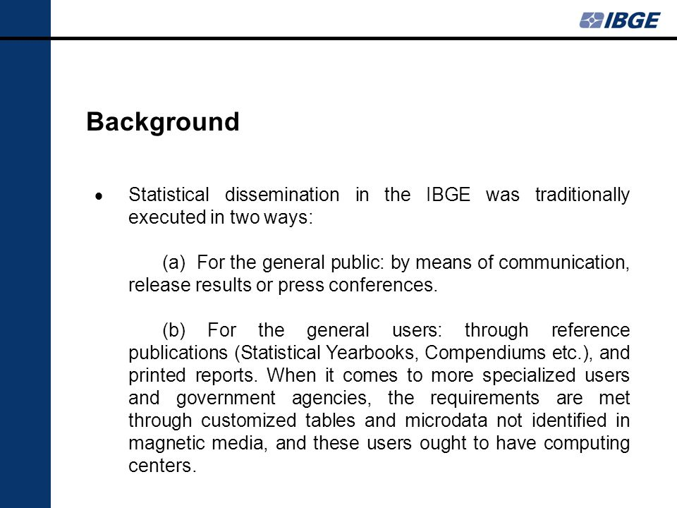 Background Statistical dissemination in the IBGE was traditionally executed in two ways: (a) For the general public: by means of communication, release results or press conferences.