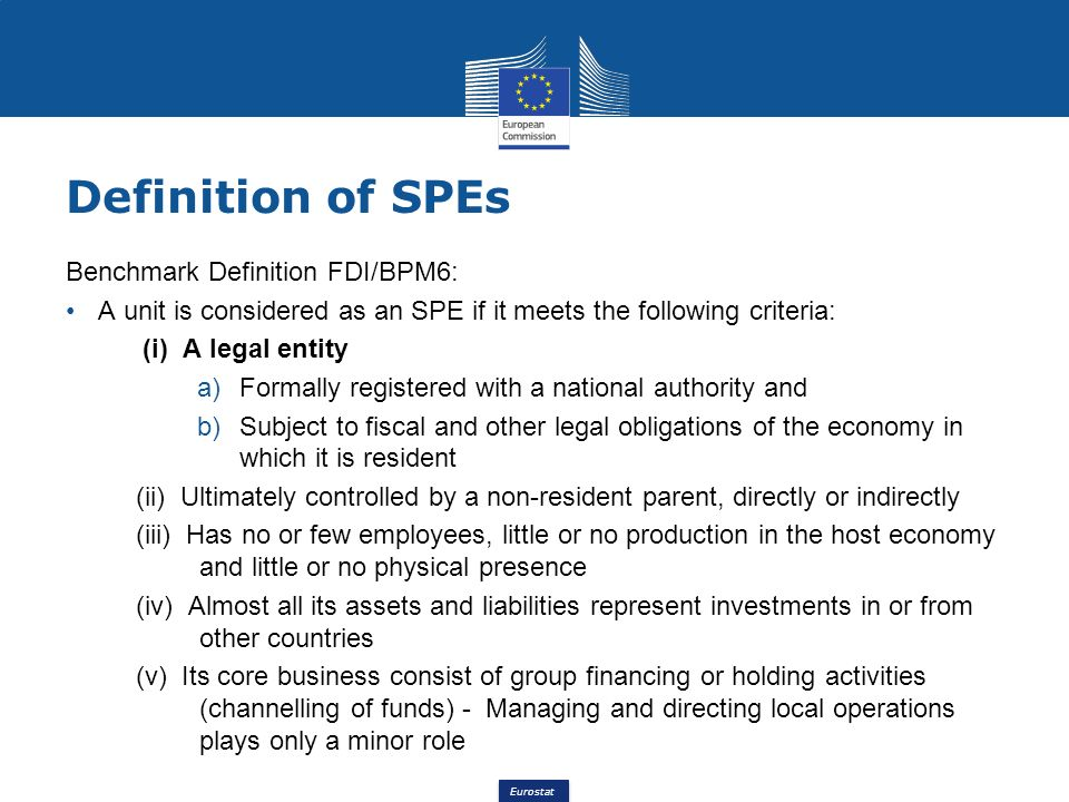 Eurostat Benchmark Definition FDI/BPM6: A unit is considered as an SPE if it meets the following criteria: (i) A legal entity a)Formally registered wi