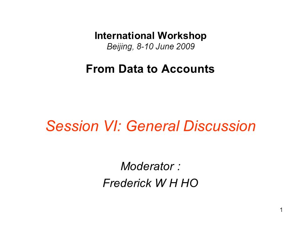 1 International Workshop Beijing, 8-10 June 2009 From Data to Accounts Session VI: General Discussion Moderator : Frederick W H HO