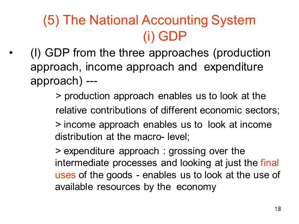 18 (5) The National Accounting System (i) GDP (I) GDP from the three approaches (production approach, income approach and expenditure approach) --- > production approach enables us to look at the relative contributions of different economic sectors; > income approach enables us to look at income distribution at the macro- level; > expenditure approach : grossing over the intermediate processes and looking at just the final uses of the goods - enables us to look at the use of available resources by the economy