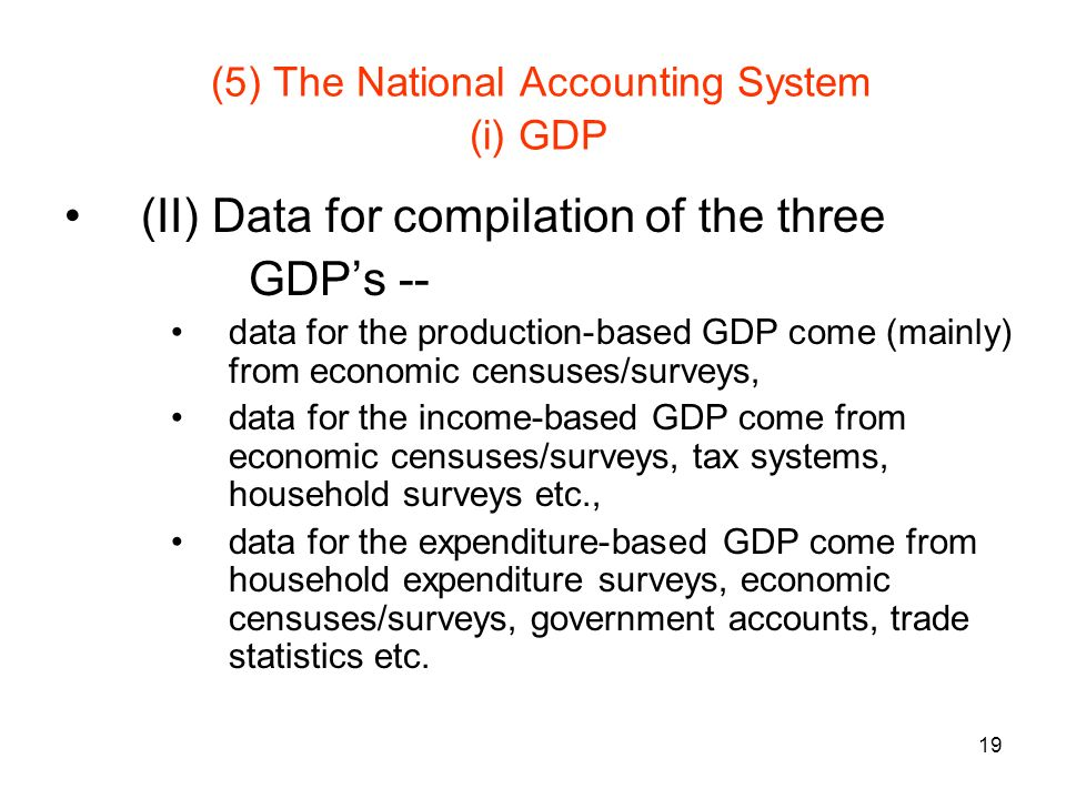 19 (5) The National Accounting System (i) GDP (II) Data for compilation of the three GDPs -- data for the production-based GDP come (mainly) from economic censuses/surveys, data for the income-based GDP come from economic censuses/surveys, tax systems, household surveys etc., data for the expenditure-based GDP come from household expenditure surveys, economic censuses/surveys, government accounts, trade statistics etc.