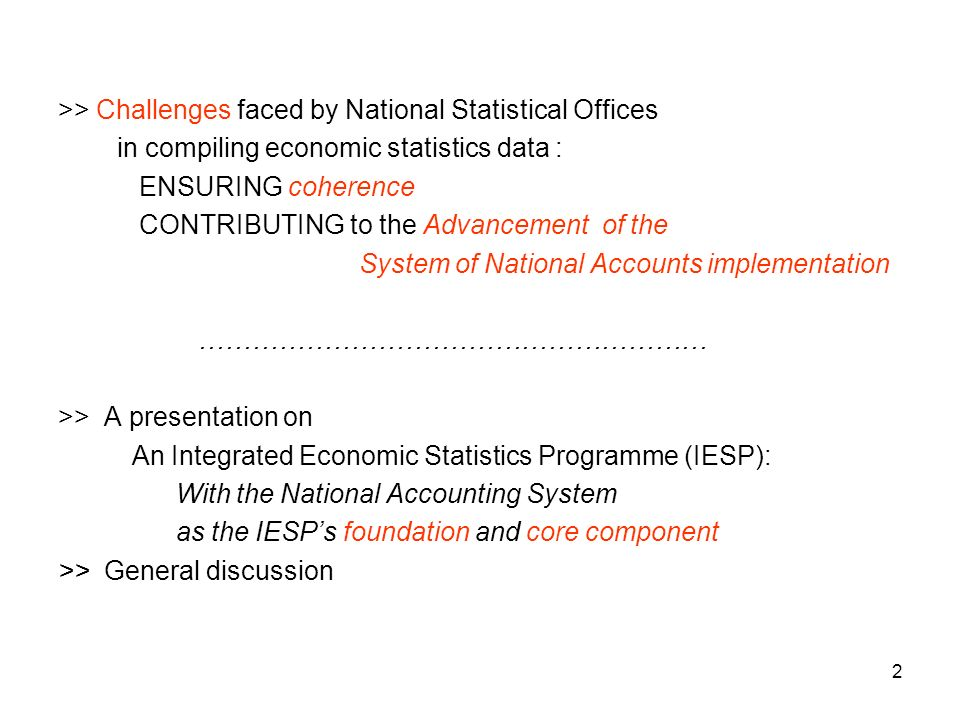 2 >> Challenges faced by National Statistical Offices in compiling economic statistics data : ENSURING coherence CONTRIBUTING to the Advancement of the System of National Accounts implementation ………………………………………………… >> A presentation on An Integrated Economic Statistics Programme (IESP): With the National Accounting System as the IESPs foundation and core component >> General discussion