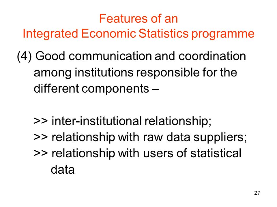 27 Features of an Integrated Economic Statistics programme (4)Good communication and coordination among institutions responsible for the different components – >> inter-institutional relationship; >> relationship with raw data suppliers; >> relationship with users of statistical data