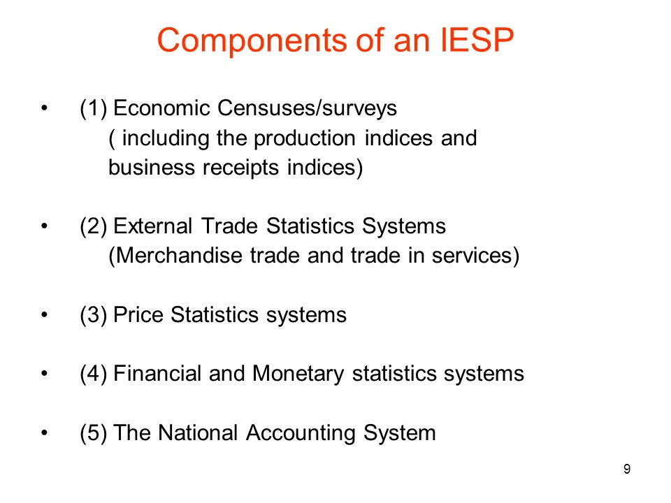 9 Components of an IESP (1) Economic Censuses/surveys ( including the production indices and business receipts indices) (2) External Trade Statistics Systems (Merchandise trade and trade in services) (3) Price Statistics systems (4) Financial and Monetary statistics systems (5) The National Accounting System