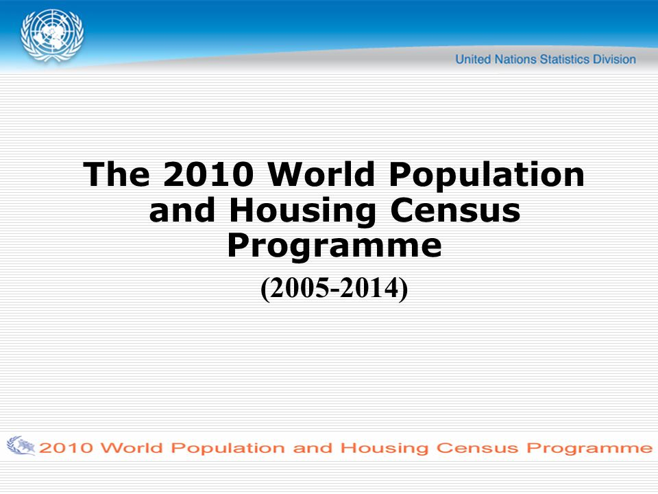 Overview The 2010 World Population and Housing Census Programme Implementation of the 2010 census round UNSD s activities to support the World Population and Housing Census Programmes