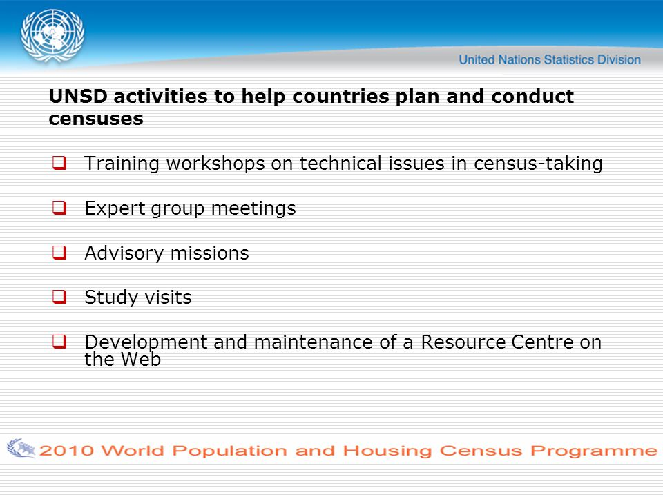 UNSD activities to help countries plan and conduct censuses Training workshops on technical issues in census-taking Expert group meetings Advisory missions Study visits Development and maintenance of a Resource Centre on the Web