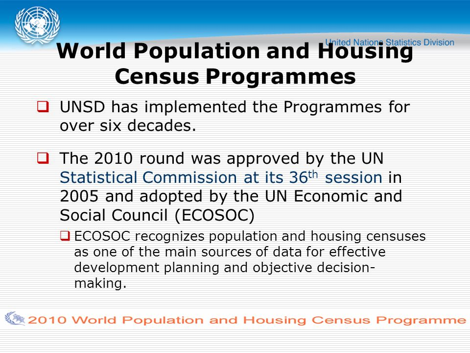 To agree on international principles and recommendations to conduct a census To facilitate countries efforts in conducting census at least once during the period 2005- 2014 To assist countries to disseminate census results in a timely manner Three goals of the World Population and Housing Census Programme