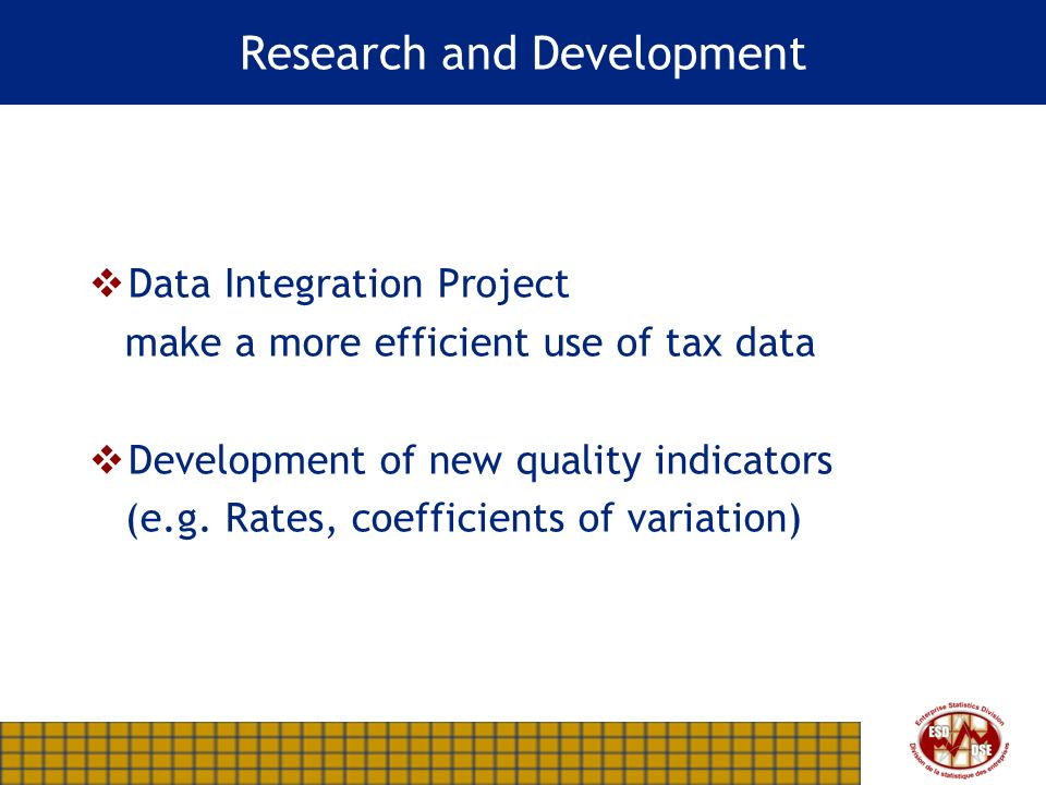 Research and Development Data Integration Project make a more efficient use of tax data Development of new quality indicators (e.g.