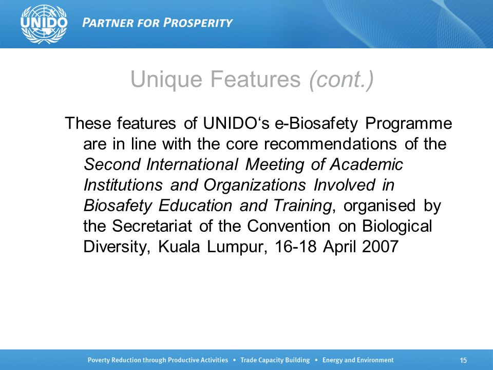 These features of UNIDOs e-Biosafety Programme are in line with the core recommendations of the Second International Meeting of Academic Institutions and Organizations Involved in Biosafety Education and Training, organised by the Secretariat of the Convention on Biological Diversity, Kuala Lumpur, 16-18 April 2007 Unique Features (cont.) 15