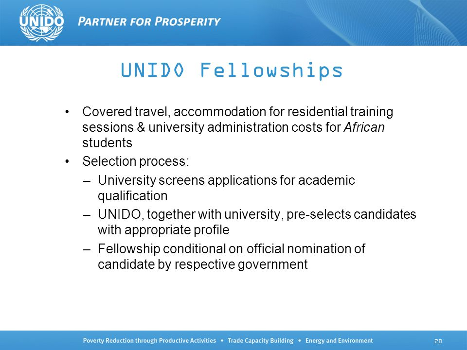 UNIDO Fellowships Covered travel, accommodation for residential training sessions & university administration costs for African students Selection process: –University screens applications for academic qualification –UNIDO, together with university, pre-selects candidates with appropriate profile –Fellowship conditional on official nomination of candidate by respective government 20