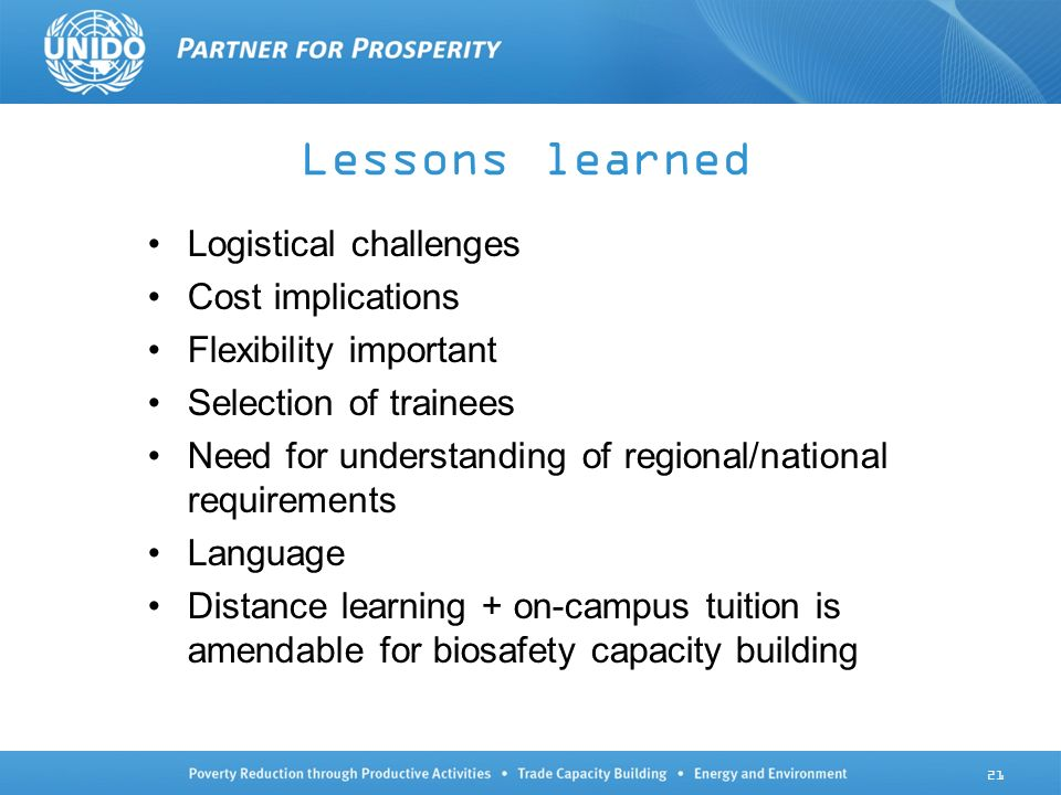 Lessons learned Logistical challenges Cost implications Flexibility important Selection of trainees Need for understanding of regional/national requirements Language Distance learning + on-campus tuition is amendable for biosafety capacity building 21