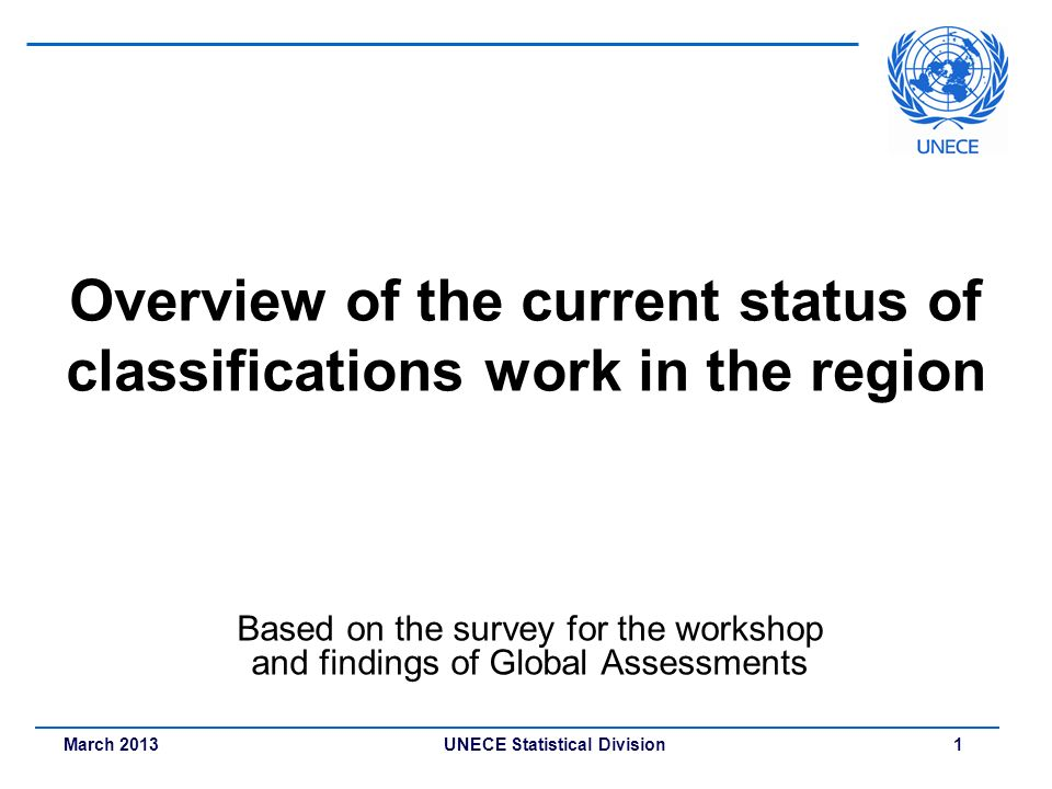March 2013 UNECE Statistical Division 1 Overview of the current status of classifications work in the region Based on the survey for the workshop and