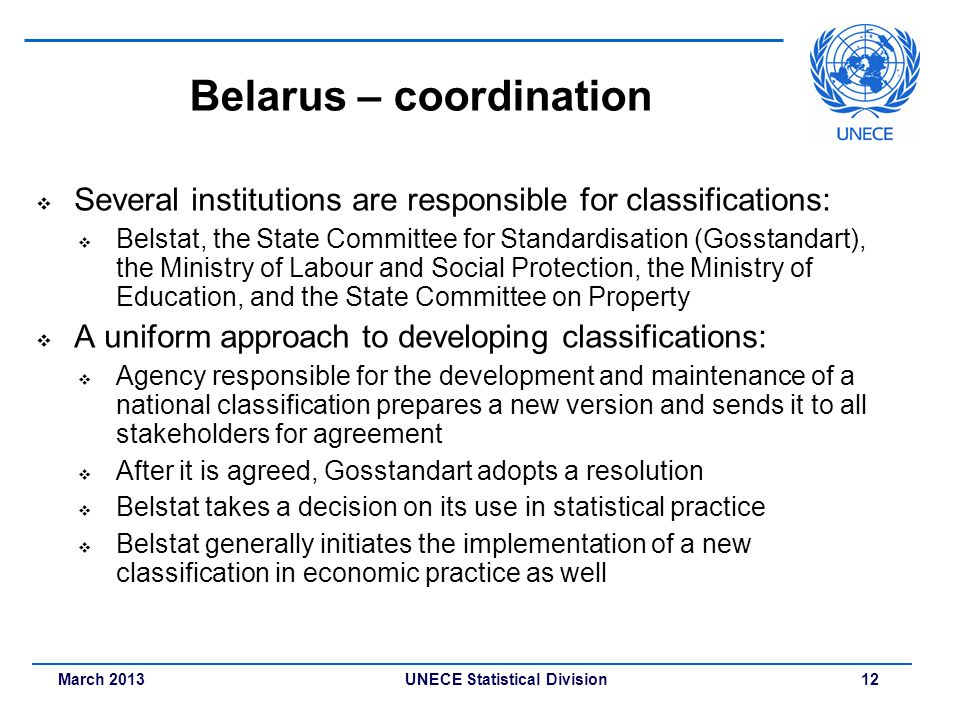 March 2013 UNECE Statistical Division 12 Belarus – coordination Several institutions are responsible for classifications: Belstat, the State Committee
