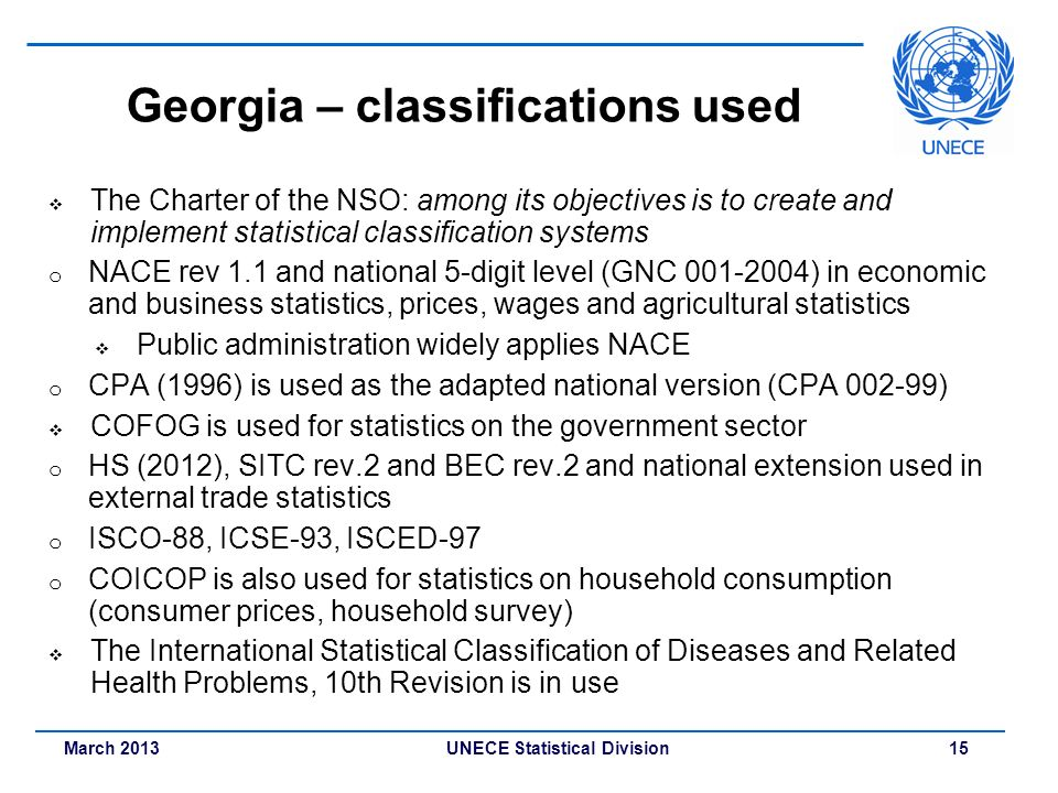 March 2013 UNECE Statistical Division 15 Georgia – classifications used The Charter of the NSO: among its objectives is to create and implement statis