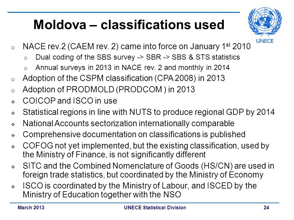 March 2013 UNECE Statistical Division 24 Moldova – classifications used o NACE rev.2 (CAEM rev. 2) came into force on January 1 st 2010 o Dual coding