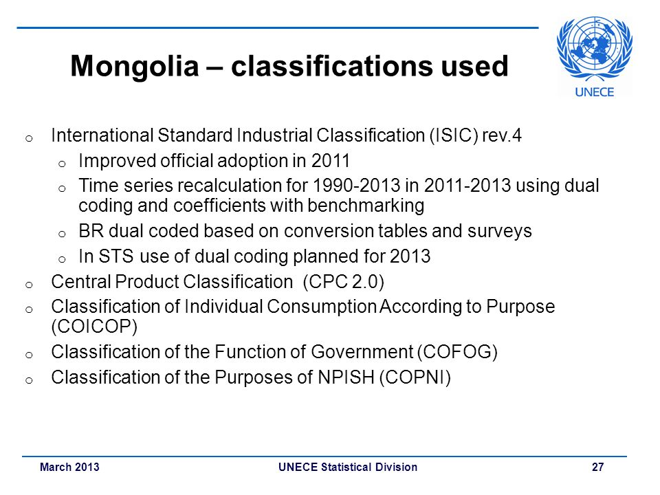 March 2013 UNECE Statistical Division 27 Mongolia – classifications used o International Standard Industrial Classification (ISIC) rev.4 o Improved of
