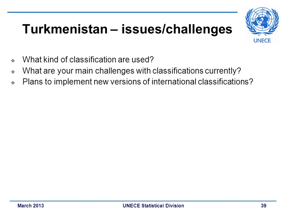 March 2013 UNECE Statistical Division 39 Turkmenistan – issues/challenges What kind of classification are used? What are your main challenges with cla