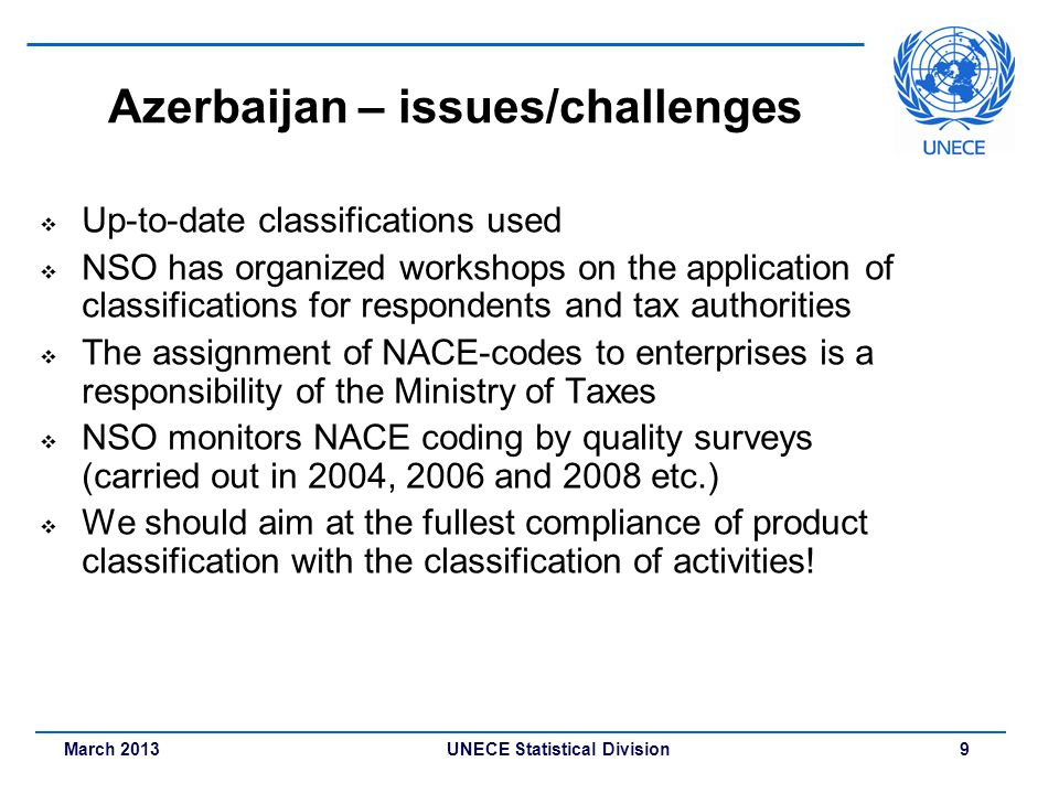 March 2013 UNECE Statistical Division 9 Azerbaijan – issues/challenges Up-to-date classifications used NSO has organized workshops on the application