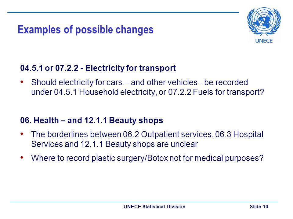 UNECE Statistical Division Slide 10 Examples of possible changes or Electricity for transport Should electricity for cars – and other vehicles - be recorded under Household electricity, or Fuels for transport.