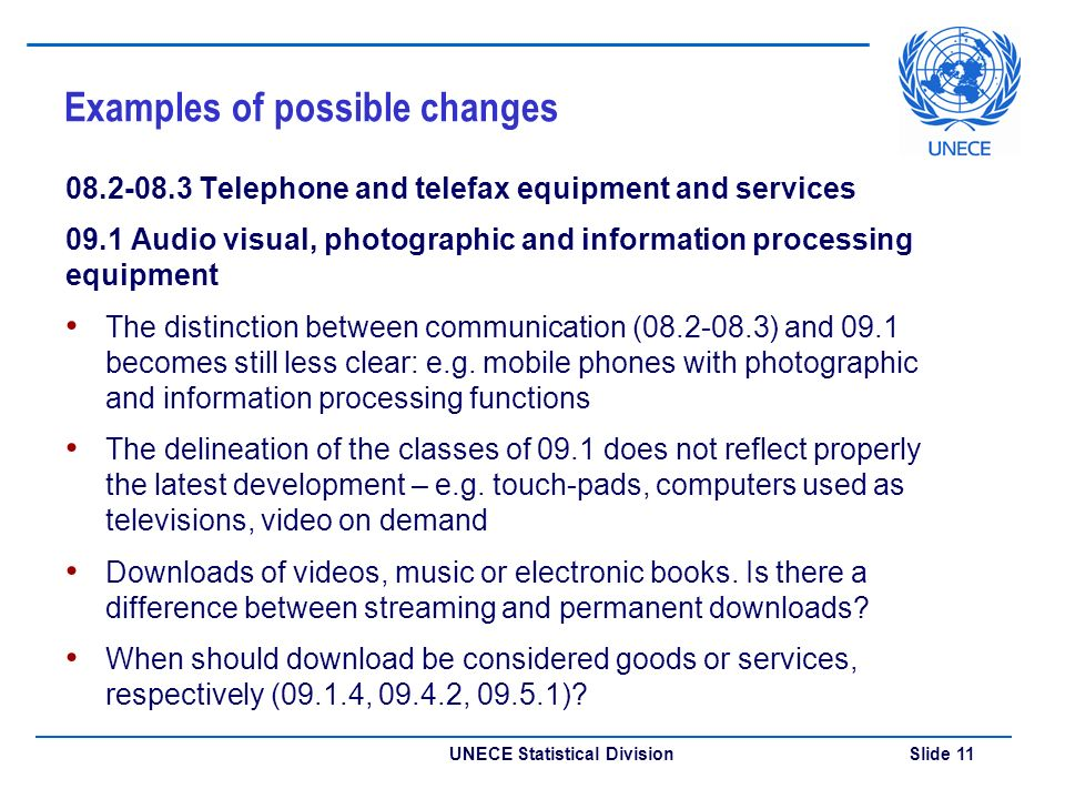 UNECE Statistical Division Slide 11 Examples of possible changes Telephone and telefax equipment and services 09.1 Audio visual, photographic and information processing equipment The distinction between communication ( ) and 09.1 becomes still less clear: e.g.