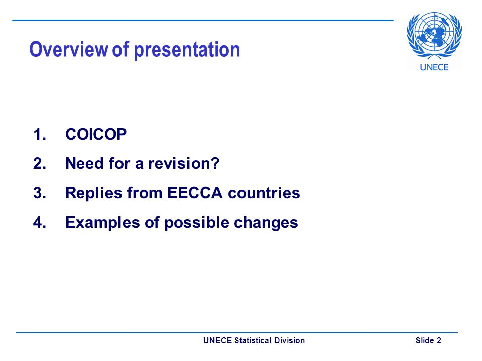 UNECE Statistical Division Slide 2 Overview of presentation 1.COICOP 2.Need for a revision? 3.Replies from EECCA countries 4.Examples of possible chan