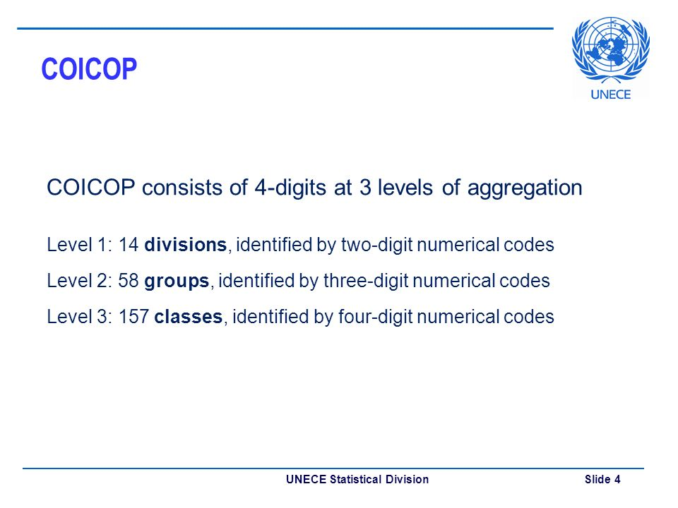 UNECE Statistical Division Slide 4 COICOP COICOP consists of 4-digits at 3 levels of aggregation Level 1: 14 divisions, identified by two-digit numerical codes Level 2: 58 groups, identified by three-digit numerical codes Level 3: 157 classes, identified by four-digit numerical codes