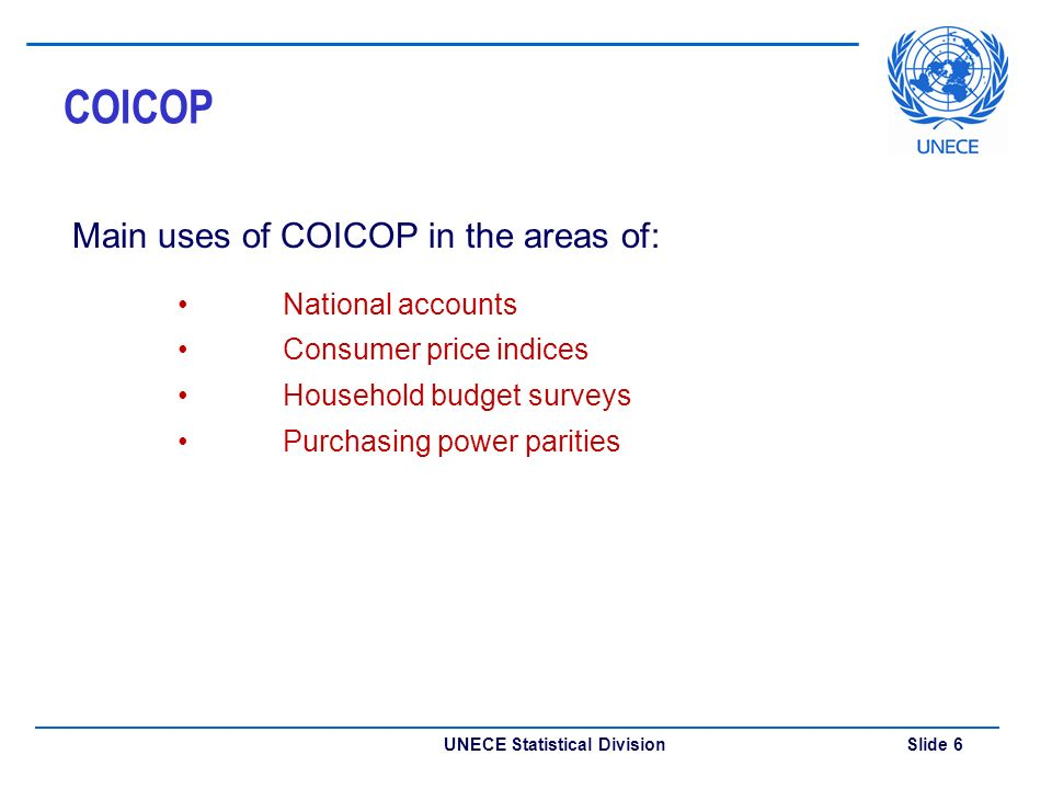 UNECE Statistical Division Slide 6 COICOP Main uses of COICOP in the areas of: National accounts Consumer price indices Household budget surveys Purchasing power parities