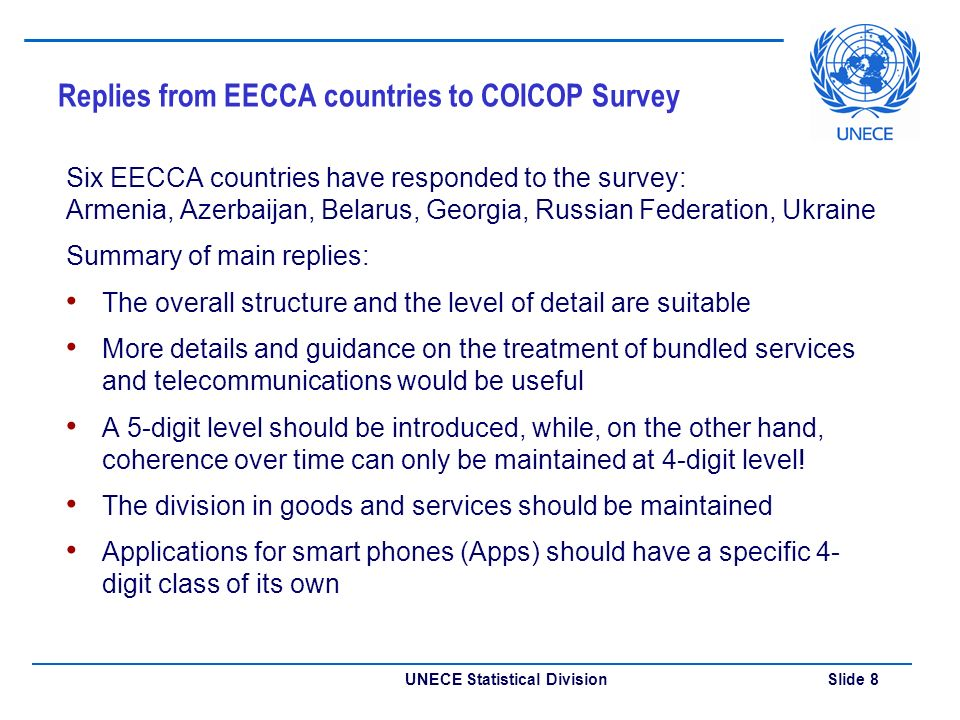 UNECE Statistical Division Slide 8 Replies from EECCA countries to COICOP Survey Six EECCA countries have responded to the survey: Armenia, Azerbaijan, Belarus, Georgia, Russian Federation, Ukraine Summary of main replies: The overall structure and the level of detail are suitable More details and guidance on the treatment of bundled services and telecommunications would be useful A 5-digit level should be introduced, while, on the other hand, coherence over time can only be maintained at 4-digit level.