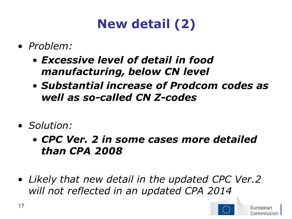 17 New detail (2) Problem: Excessive level of detail in food manufacturing, below CN level Substantial increase of Prodcom codes as well as so-called